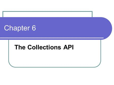Chapter 6 The Collections API. Simple Container/ Iterator Simple Container Shape [] v = new Shape[10]; Simple Iterator For( int i=0 ; i< v.length ; i++)