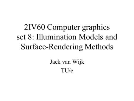 2IV60 Computer graphics set 8: Illumination Models and Surface-Rendering Methods Jack van Wijk TU/e.