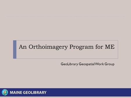 An Orthoimagery Program for ME GeoLibrary Geospatial Work Group.