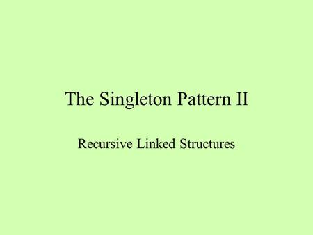 The Singleton Pattern II Recursive Linked Structures.