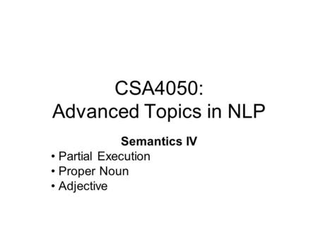 CSA4050: Advanced Topics in NLP Semantics IV Partial Execution Proper Noun Adjective.