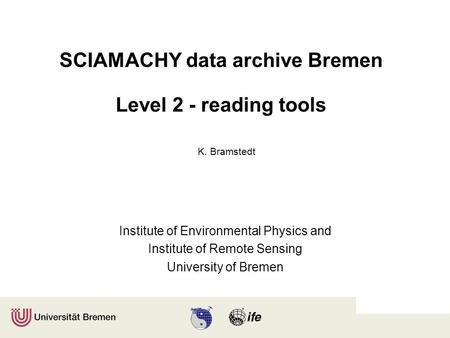 SCIAMACHY data archive Bremen Level 2 - reading tools Institute of Environmental Physics and Institute of Remote Sensing University of Bremen K. Bramstedt.