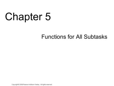 Copyright © 2008 Pearson Addison-Wesley. All rights reserved. Chapter 5 Functions for All Subtasks.