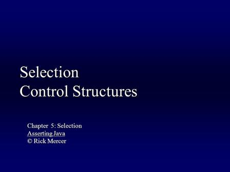 Selection Control Structures Chapter 5: Selection Asserting Java © Rick Mercer.
