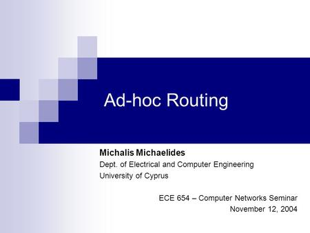 Ad-hoc Routing Michalis Michaelides Dept. of Electrical and Computer Engineering University of Cyprus ECE 654 – Computer Networks Seminar November 12,