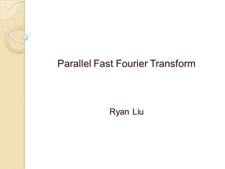 Parallel Fast Fourier Transform Ryan Liu. Introduction The Discrete Fourier Transform could be applied in science and engineering. Examples: ◦ Voice recognition.