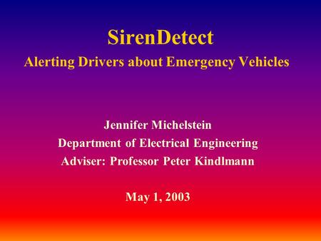 SirenDetect Alerting Drivers about Emergency Vehicles Jennifer Michelstein Department of Electrical Engineering Adviser: Professor Peter Kindlmann May.