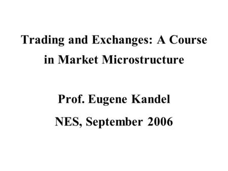 Trading and Exchanges: A Course in Market Microstructure Prof. Eugene Kandel NES, September 2006.