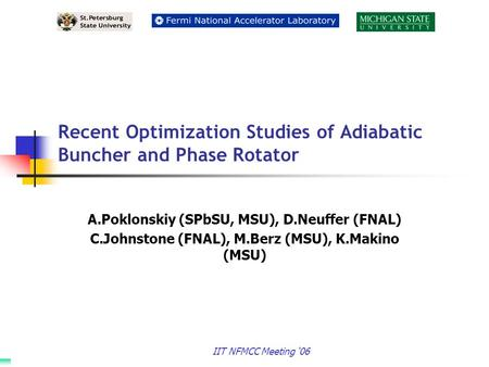 IIT NFMCC Meeting '06 Recent Optimization Studies of Adiabatic Buncher and Phase Rotator A.Poklonskiy (SPbSU, MSU), D.Neuffer (FNAL) C.Johnstone (FNAL),