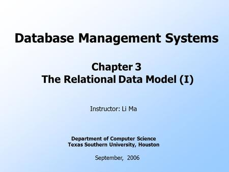 Database Management Systems Chapter 3 The Relational Data Model (I) Instructor: Li Ma Department of Computer Science Texas Southern University, Houston.