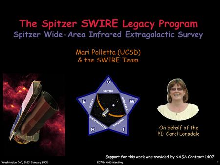 207th AAS Meeting Washington D.C., 8-13 January 2005 1 The Spitzer SWIRE Legacy Program Spitzer Wide-Area Infrared Extragalactic Survey Mari Polletta (UCSD)
