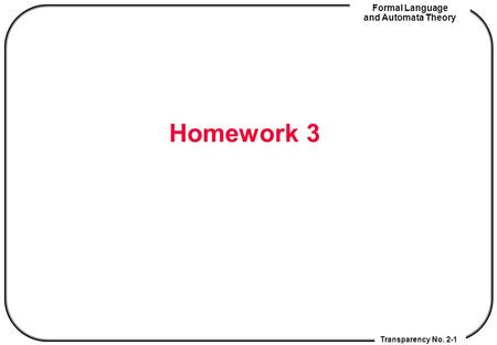 Transparency No. 2-1 Formal Language and Automata Theory Homework 3.