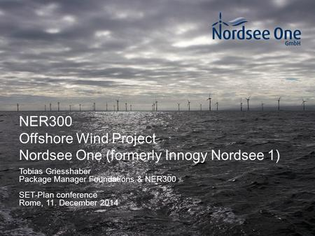 1 NER300 Offshore Wind Project Nordsee One (formerly Innogy Nordsee 1) SET-Plan conference Rome, 11. December 2014 Tobias Griesshaber Package Manager Foundations.