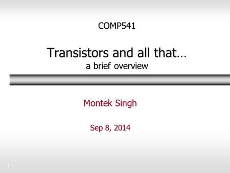 1 COMP541 Transistors and all that… a brief overview Montek Singh Sep 8, 2014.