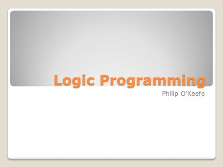 Logic Programming Philip O'Keefe. Overview History Artificial Intelligence Logic Concepts Prolog Parts of Logic Programming Types of Logic Programming.