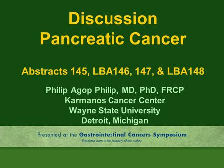 Discussion Pancreatic Cancer Abstracts 145, LBA146, 147, & LBA148 Philip Agop Philip, MD, PhD, FRCP Karmanos Cancer Center Wayne State University Detroit,
