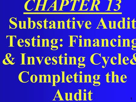 1 CHAPTER 13 Substantive Audit Testing: Financing & Investing Cycle& Completing the Audit.