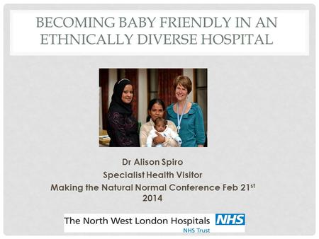 BECOMING BABY FRIENDLY IN AN ETHNICALLY DIVERSE HOSPITAL Dr Alison Spiro Specialist Health Visitor Making the Natural Normal Conference Feb 21 st 2014.