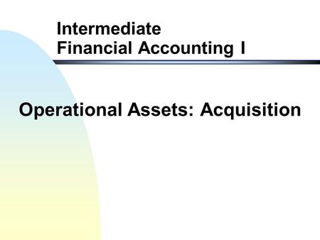 Intermediate Financial Accounting I Operational Assets: Acquisition.