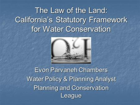 The Law of the Land: California's Statutory Framework for Water Conservation Evon Parvaneh Chambers Water Policy & Planning Analyst Planning and Conservation.