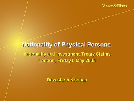 Nationality of Physical Persons Nationality and Investment Treaty Claims London, Friday 6 May 2005 Devashish Krishan Nationality and Investment Treaty.