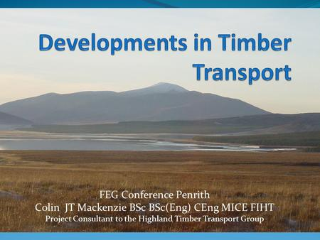 FEG Conference Penrith Colin JT Mackenzie BSc BSc(Eng) CEng MICE FIHT Project Consultant to the Highland Timber Transport Group.