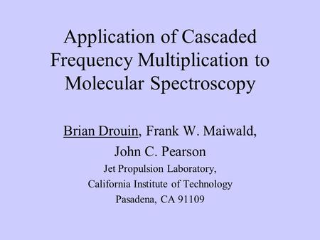 Application of Cascaded Frequency Multiplication to Molecular Spectroscopy Brian Drouin, Frank W. Maiwald, John C. Pearson Jet Propulsion Laboratory, California.