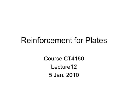 Reinforcement for Plates Course CT4150 Lecture12 5 Jan. 2010.