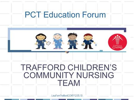 LisaFernTraffordCCNT/12.05.10 PCT Education Forum TRAFFORD CHILDREN'S COMMUNITY NURSING TEAM.