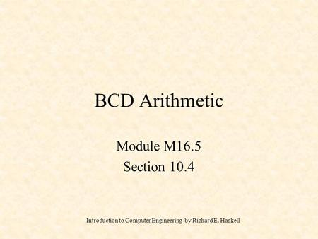 Introduction to Computer Engineering by Richard E. Haskell BCD Arithmetic Module M16.5 Section 10.4.