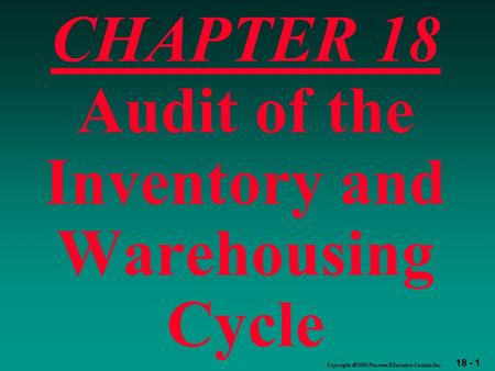 18 - 1 Copyright  2003 Pearson Education Canada Inc. CHAPTER 18 Audit of the Inventory and Warehousing Cycle.