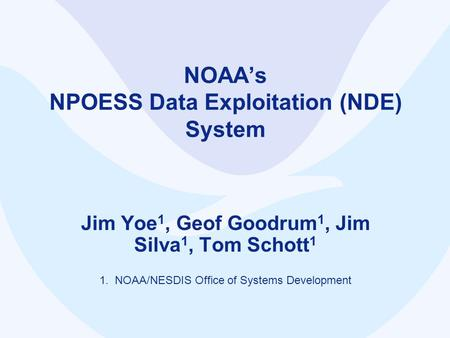 NOAA's NPOESS Data Exploitation (NDE) System Jim Yoe 1, Geof Goodrum 1, Jim Silva 1, Tom Schott 1 1. NOAA/NESDIS Office of Systems Development.