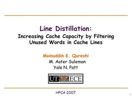 1 Line Distillation: Increasing Cache Capacity by Filtering Unused Words in Cache Lines Moinuddin K. Qureshi M. Aater Suleman Yale N. Patt HPCA 2007.