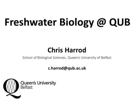 Freshwater QUB Chris Harrod School of Biological Sciences, Queen's University of Belfast