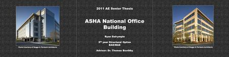 ASHA National Office Building 2011 AE Senior Thesis Ryan Dalrymple 5 th year Structural Option BAE/MAE Advisor: Dr. Thomas Boothby Photo Courtesy of Boggs.