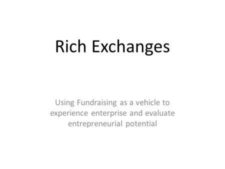 Rich Exchanges Using Fundraising as a vehicle to experience enterprise and evaluate entrepreneurial potential.