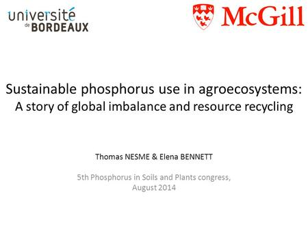 Sustainable phosphorus use in agroecosystems: A story of global imbalance and resource recycling Thomas NESME & Elena BENNETT 5th Phosphorus in Soils and.
