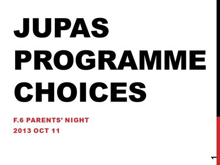 JUPAS PROGRAMME CHOICES F.6 PARENTS' NIGHT 2013 OCT 11 1.