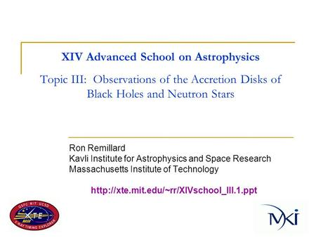 XIV Advanced School on Astrophysics Topic III: Observations of the Accretion Disks of Black Holes and Neutron Stars Ron Remillard Kavli Institute for Astrophysics.