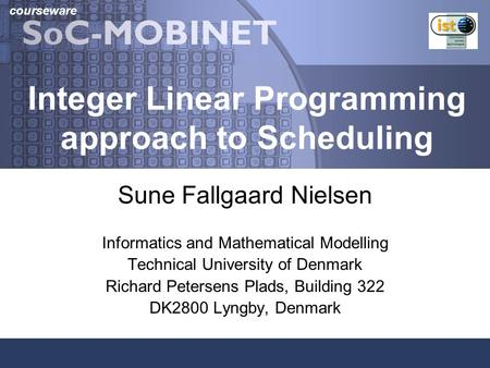 Courseware Integer Linear Programming approach to Scheduling Sune Fallgaard Nielsen Informatics and Mathematical Modelling Technical University of Denmark.