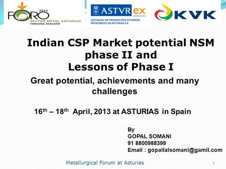 Metallurgical Forum at Asturias 1. 16 th – 18 th April, 2013 at ASTURIAS in Spain Indian CSP Market potential NSM phase II and Lessons of Phase I Great.