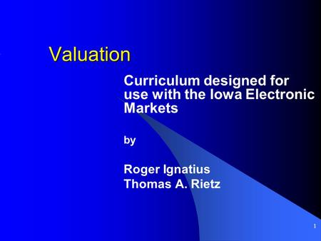 1 Valuation Curriculum designed for use with the Iowa Electronic Markets by Roger Ignatius Thomas A. Rietz.