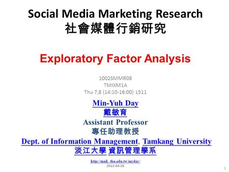 Social Media Marketing Research 社會媒體行銷研究 1 1002SMMR08 TMIXM1A Thu 7,8 (14:10-16:00) L511 Exploratory Factor Analysis Min-Yuh Day 戴敏育 Assistant Professor.