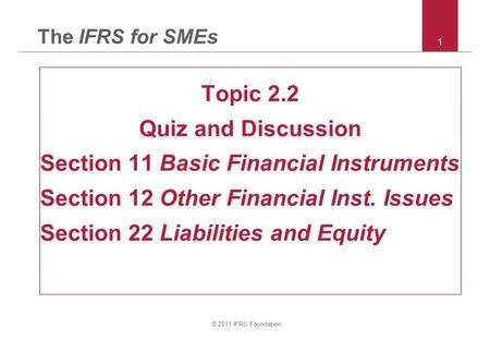 © 2011 IFRS Foundation 1 The IFRS for SMEs Topic 2.2 Quiz and Discussion Section 11 Basic Financial Instruments Section 12 Other Financial Inst. Issues.