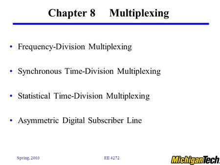 EE 4272Spring, 2003 Chapter 8 Multiplexing Frequency-Division Multiplexing Synchronous Time-Division Multiplexing Statistical Time-Division Multiplexing.