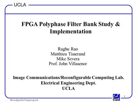 1 Reconfigurable Computing Lab UCLA FPGA Polyphase Filter Bank Study & Implementation Raghu Rao Matthieu Tisserand Mike Severa Prof. John Villasenor Image.