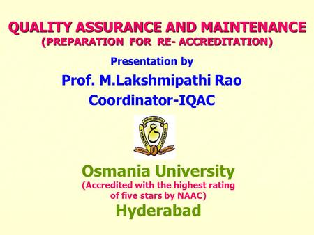 QUALITY ASSURANCE AND MAINTENANCE (PREPARATION FOR RE- ACCREDITATION) Presentation by Prof. M.Lakshmipathi Rao Coordinator-IQAC Osmania University (Accredited.