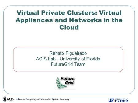 Advanced Computing and Information Systems laboratory Virtual Private Clusters: Virtual Appliances and Networks in the Cloud Renato Figueiredo ACIS Lab.