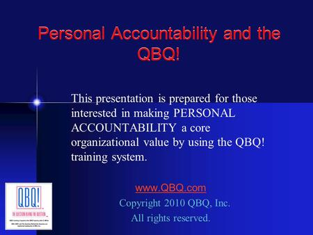 Personal Accountability and the QBQ! This presentation is prepared for those interested in making PERSONAL ACCOUNTABILITY a core organizational value by.