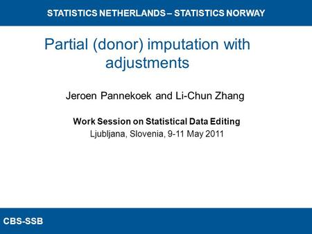 CBS-SSB STATISTICS NETHERLANDS – STATISTICS NORWAY Work Session on Statistical Data Editing Ljubljana, Slovenia, 9-11 May 2011 Jeroen Pannekoek and Li-Chun.